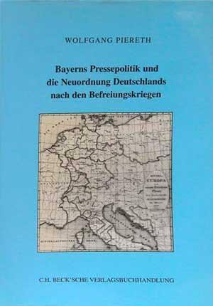 Piereth Wolfgang - Bayerns Pressepolitik und die Neuordnung Deutschlands nach den Befreiungskriegen