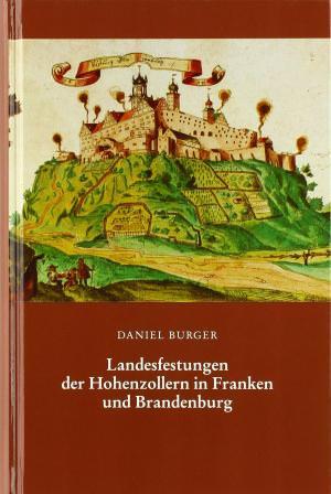 Burger Daniel - Landesfestungen der Hohenzollern in Franken und Brandenburg im Zeitalter der Renaissance