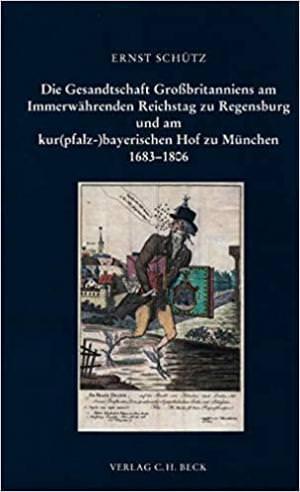 Schütz Ernst - Die Gesandtschaft Großbritanniens am Immerwährenden Reichstag zu Regensburg und am kur(pfalz-)bayerischen Hof zu München