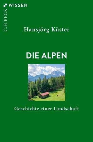 Küster Hansjörg - Die Alpen: Geschichte einer Landschaft