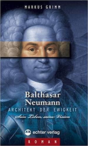 Grimm Markus - Balthasar Neumann - Architekt der Ewigkeit