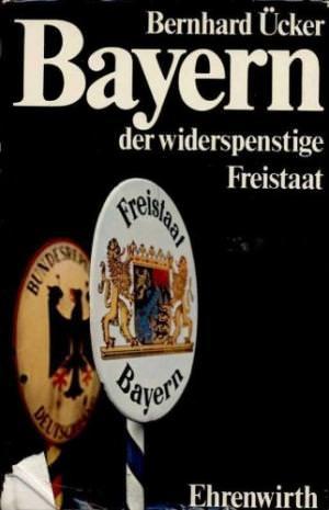 Ücker Bernhard - Bayern der widerspenstige Freistaat