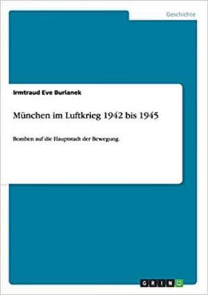 Burianek Irmtraud Eve - München im strategischen Luftkrieg der Westalliierten 1942 bis 1945