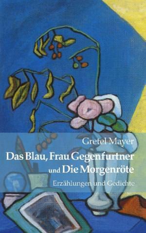 Mayer Gretel - Das Blau, Frau Gegenfurtner und Die Morgenröte