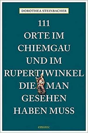Steinbacher Dorothea - 111 Orte im Chiemgau und im Rupertiwinkel