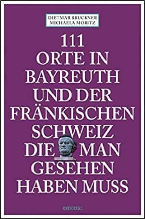 Bruckner Dietmar, Moritz Michaela - 111 Orte in Bayreuth und der fränkischen Schweiz