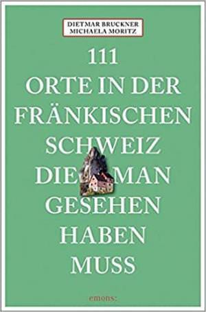 Bruckner Dietmar, Moritz Michaela - 111 Orte in der Fränkischen Schweiz