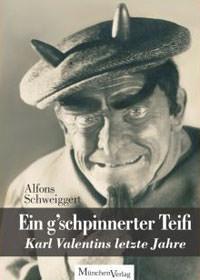 Schweiggert Alfons - Ein g'schpinnerter Teifi - Karl Valentins letze Jahre