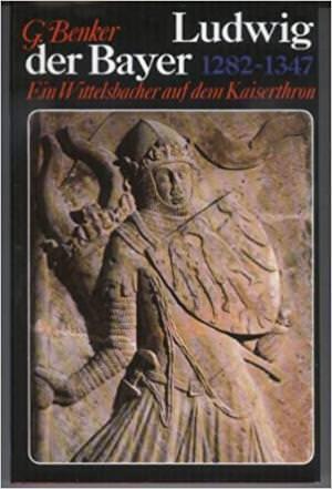 Benker Gertrud - Ludwig der Bayer 1282-1347: Ein Wittelsbacher auf dem Kaiserthron