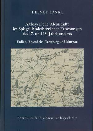 Rankl Helmut - Altbayerische Kleinstädte im Spiegel landesherrlicher Erhebungen des 17. und 18. Jahrhunderts