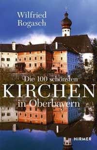 Rogasch Wilfried - Die 100 schönsten Kirchen in Oberbayern