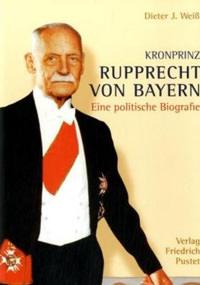 Weiß Dieter J. - Kronprinz Rupprecht von Bayern (1869 - 1955)