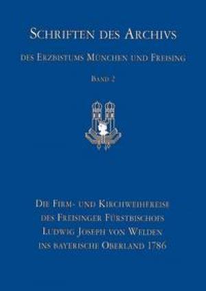 Götz Roland - Die Firm- und Kirchweihreise des Freisinger Fürstbischofs Ludwig Joseph von Welden ins bayerische Ob