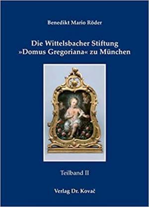 Röder Benedikt Mario - Die Wittelsbacher Stiftung Domus Gregoriana zu München, Teilbd. 1und 2