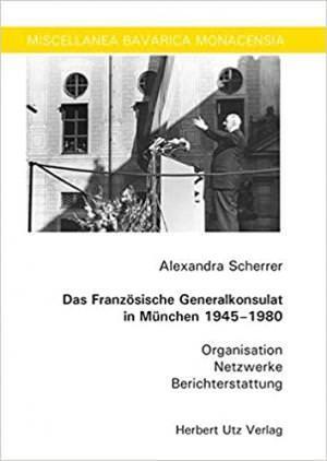 Scherrer Alexandra - Das Französische Generalkonsulat in München 1945–1980