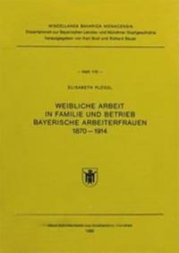Plößl Elisabeth - Weibliche Arbeit in Familie und Betrieb Bayerische Arbeiterfrauen 1870 - 1914