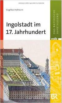 Hofmann Siegfried - Ingolstadt im 17. Jahrhundert