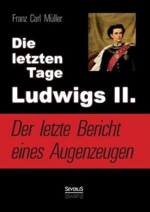Müller Franz Carl - Die letzten Tage Ludwigs II.: Der letzte Bericht eines Augenzeugen