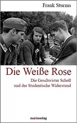 Sturms Frank - Die Weiße Rose: Das Schicksal der Geschwister Scholl