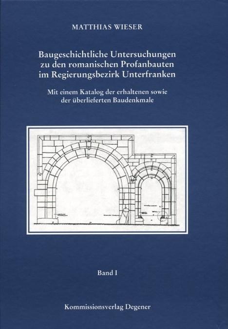 Wieser Matthias - Baugeschichtliche Untersuchungen zu den romanischen Profanbauten im Regierungsbezirk Unterfranken