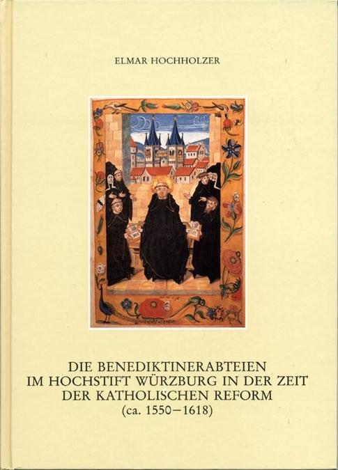 Hochholzer Elmar - Die Benediktinerabteien im Hochstift Würzburg in der Zeit der katholischen Reform (ca. 1550-1618)
