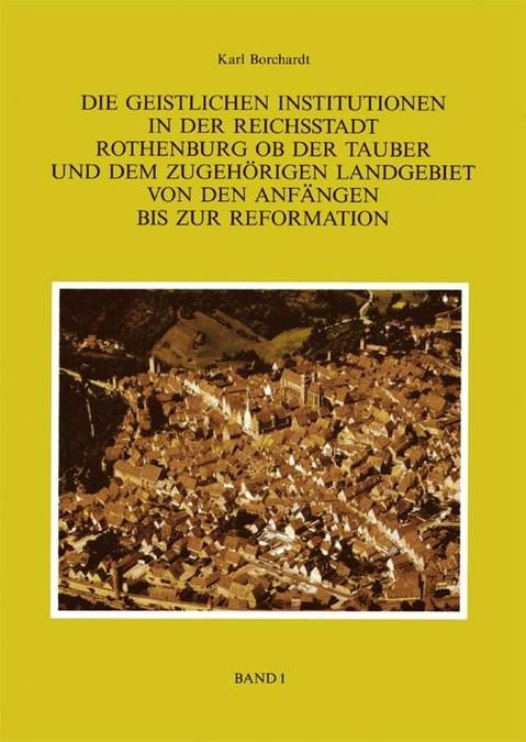 Borchardt Karl - Die Geistlichen Institutionen in der Reichsstadt Rothenburg ob der Tauber und dem zuhörigen Landgebiet von den Anfängen
