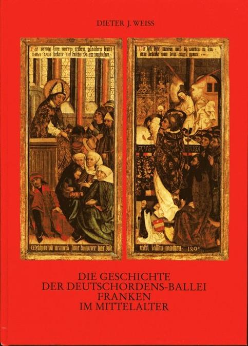 Weiss Dieter J - Die Geschichte der Deutschordensballei Franken im Mittelalter