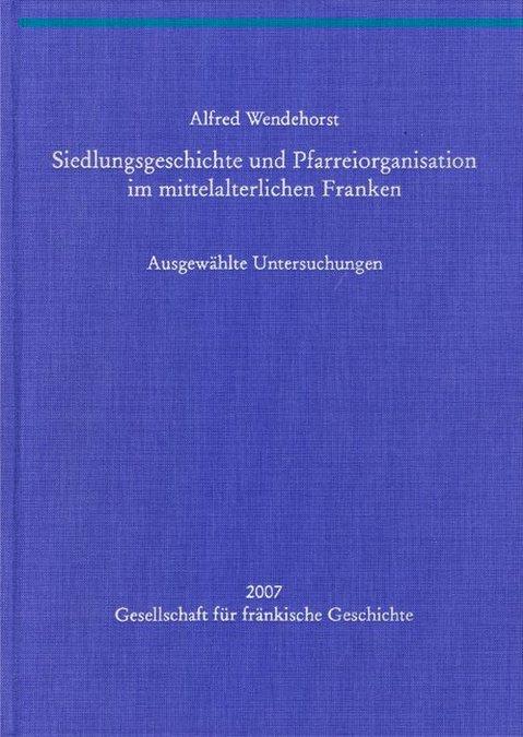 Wendehorst Alfred - Siedlungsgeschichte und Pfarreiorganisation im mittelalterlichen Franken