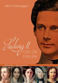 Schweiggert Alfons - Ludwig II. und die Frauen