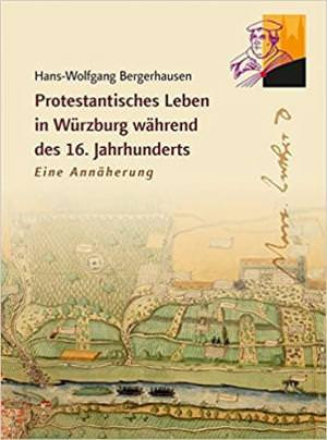 Bergerhausen Hans-Wolfgang - Protestantisches Leben in Würzburg während des 16. Jahrhunderts