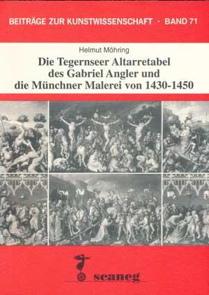 Möhring Helmut - Die Tegernseer Altarretabel des Gabriel Angler und die Münchner Malerei von 1430-1450