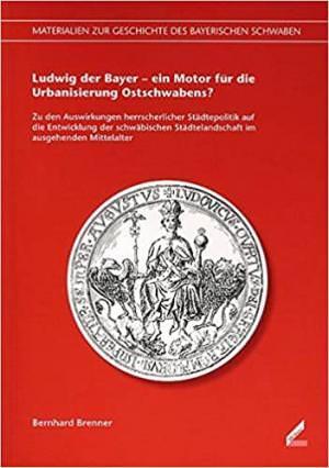 Brenner Bernhard - Ludwig der Bayer – ein Motor für die Urbanisierung Ostschwabens?