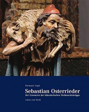 Vogel Hermann - Sebastian Osterrieder - der Erneuerer der künstlerischen Weihnachtskrippe