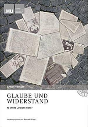"""Hilpert Konrad, Backhaus Knut, Degkwitz Regina - Glaube und Widerstand: 70 JAHRE """"WEISSE ROSE"""""""