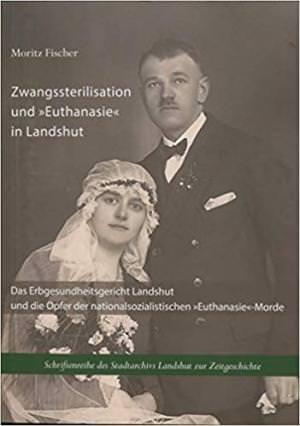 """Fischer Moritz, Wirsching Andreas - Zwangssterilisation und """"Euthanasie"""" in Landshut"""