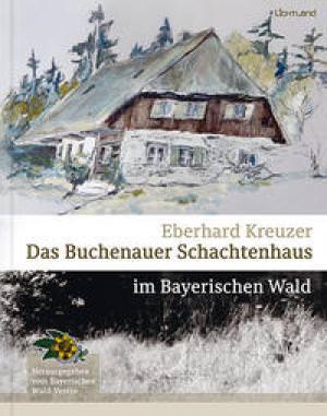 Kreuzer Eberhard - Das Buchenauer Schachtenhaus im Bayerischen Wald