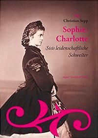 Sepp Christian - Sophie Charlotte. Sisis leidenschaftliche Schwester