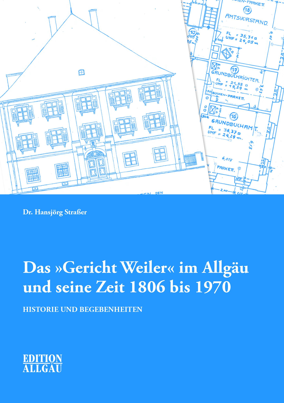 """Straßer Hansjörg - Das """"Gericht Weiler"""" im Allgäu und seine Zeit 1806 bis 1970"""