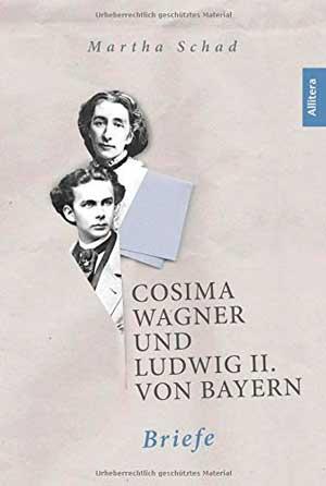 Schad Martha - Cosima Wagner und Ludwig II. von Bayern