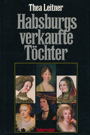 Leitner Thea - Habsburgs verkaufte Töchter