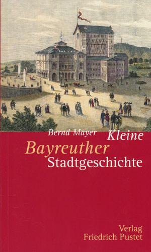 Mayer Bernd - Kleine Bayreuther Stadtgeschichte