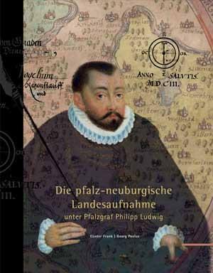 Frank, Günter, Paulus Georg - Die pfalz-neuburgische Landesaufnahme unter Pfalzgraf Philipp Ludwig