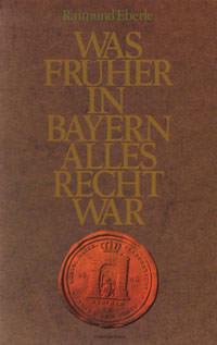 Eberle Raimund  - Was früher in Bayern alles Recht war