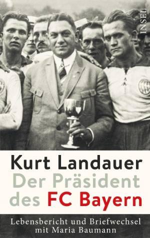 Landauer Kurt, Baumann Maria - Kurt Landauer - Der Präsident des FC Bayern